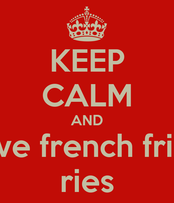 KEEP CALM AND love french fries ries