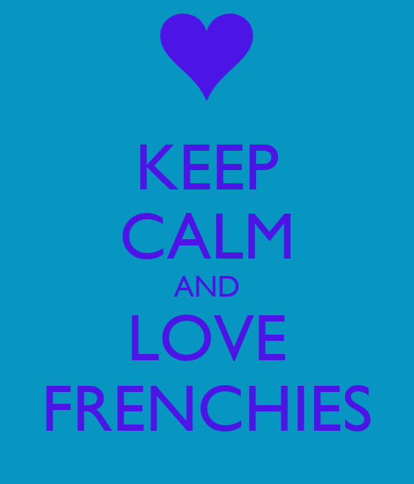 KEEP CALM AND LOVE FRENCHIES