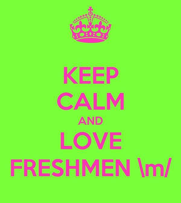 KEEP CALM AND LOVE FRESHMEN \m/