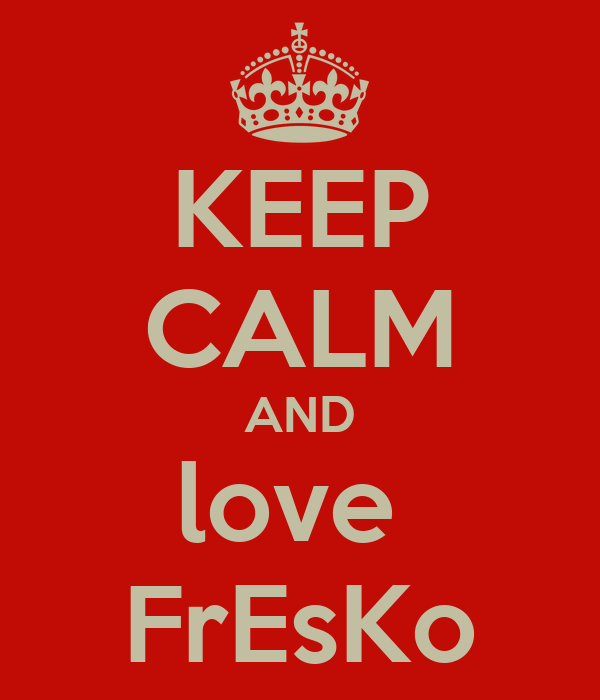KEEP CALM AND love  FrEsKo
