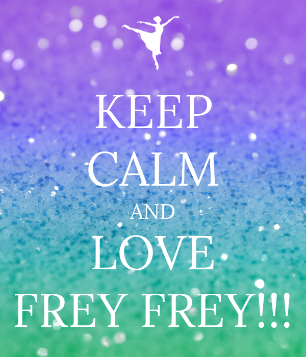 KEEP CALM AND LOVE FREY FREY!!!
