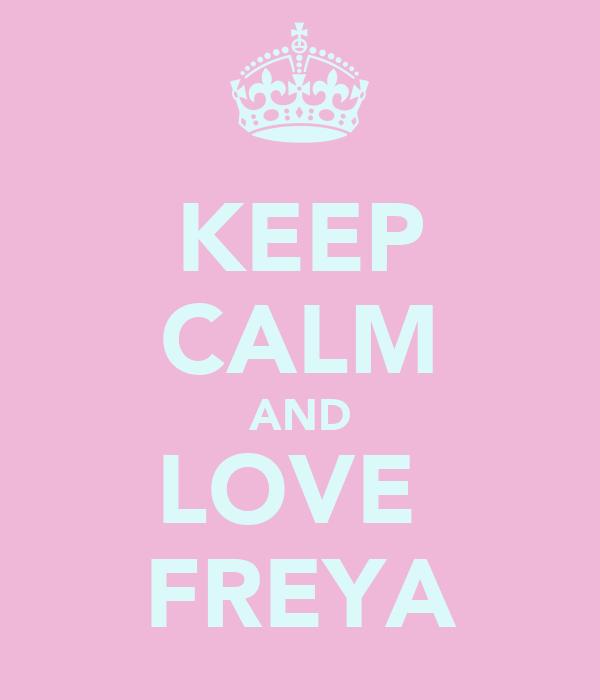 KEEP CALM AND LOVE  FREYA