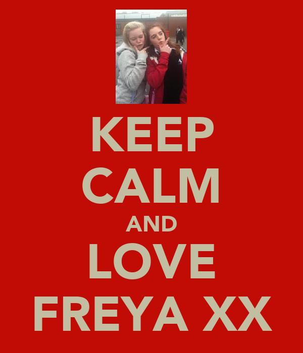 KEEP CALM AND LOVE FREYA XX