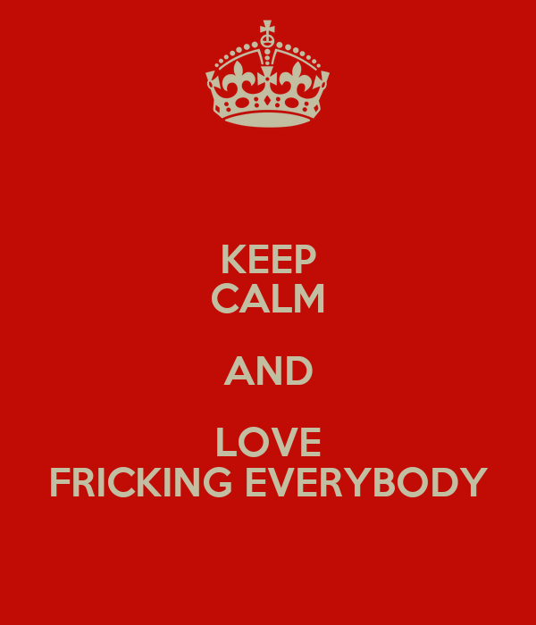 KEEP CALM AND LOVE FRICKING EVERYBODY