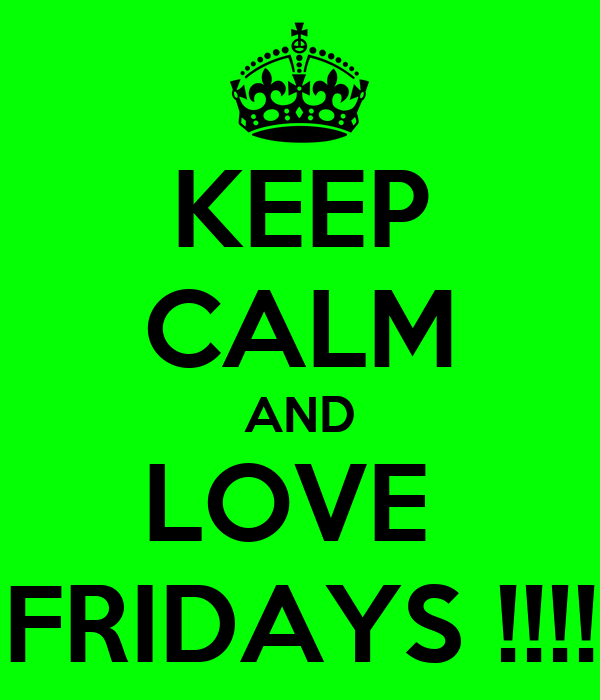 KEEP CALM AND LOVE  FRIDAYS !!!!