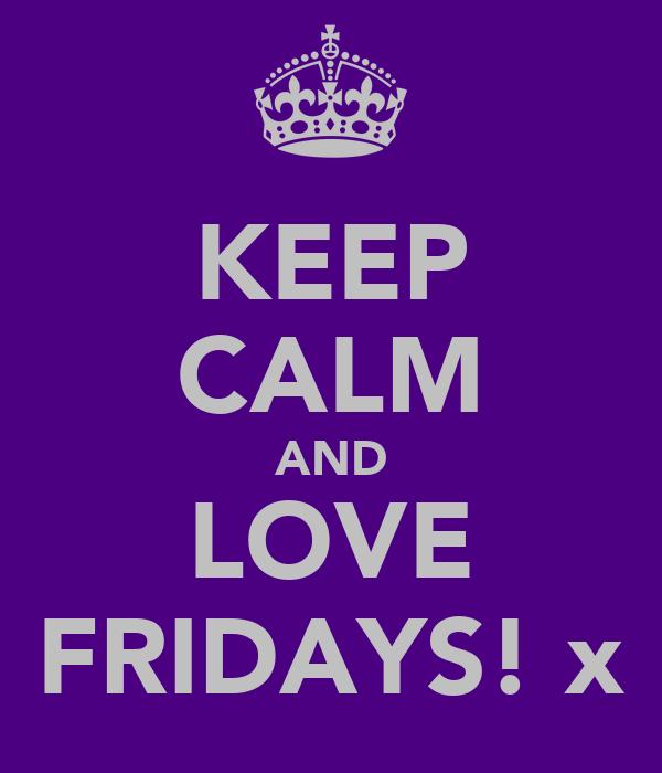 KEEP CALM AND LOVE FRIDAYS! x