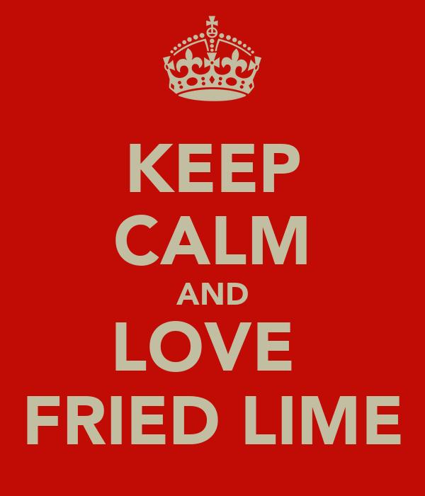 KEEP CALM AND LOVE  FRIED LIME