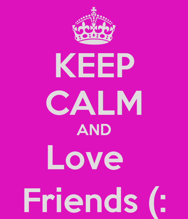 KEEP CALM AND Love   Friends (: