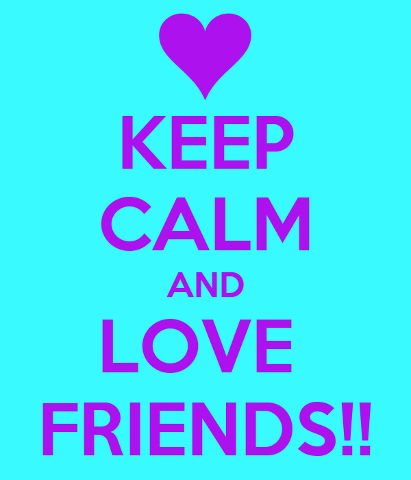 KEEP CALM AND LOVE  FRIENDS!!