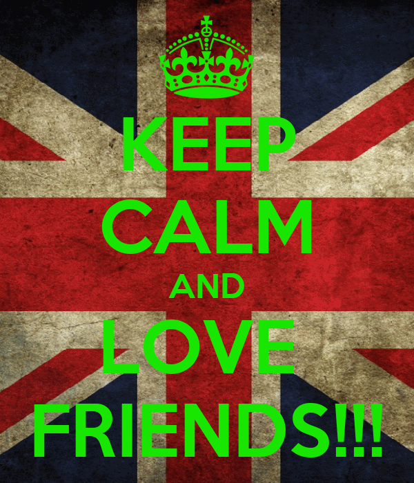 KEEP CALM AND LOVE  FRIENDS!!!