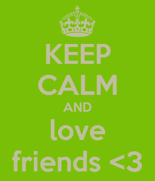KEEP CALM AND love friends <3