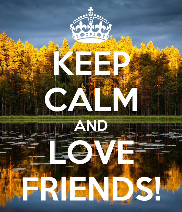 KEEP CALM AND LOVE FRIENDS!