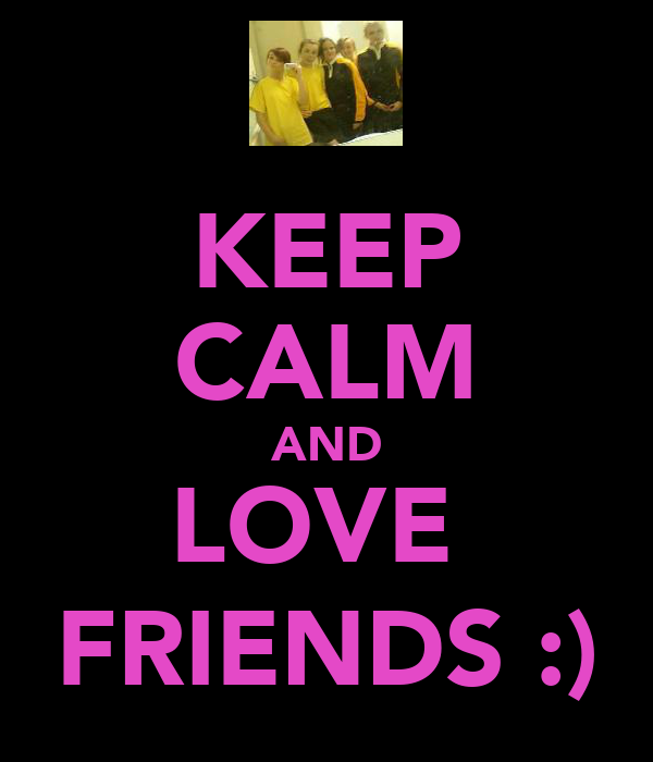 KEEP CALM AND LOVE  FRIENDS :)