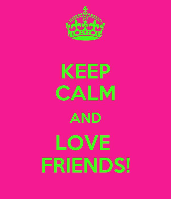 KEEP CALM AND LOVE  FRIENDS!