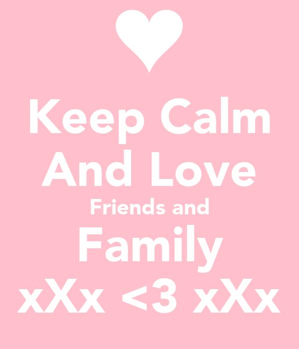 Keep Calm And Love Friends and Family xXx <3 xXx
