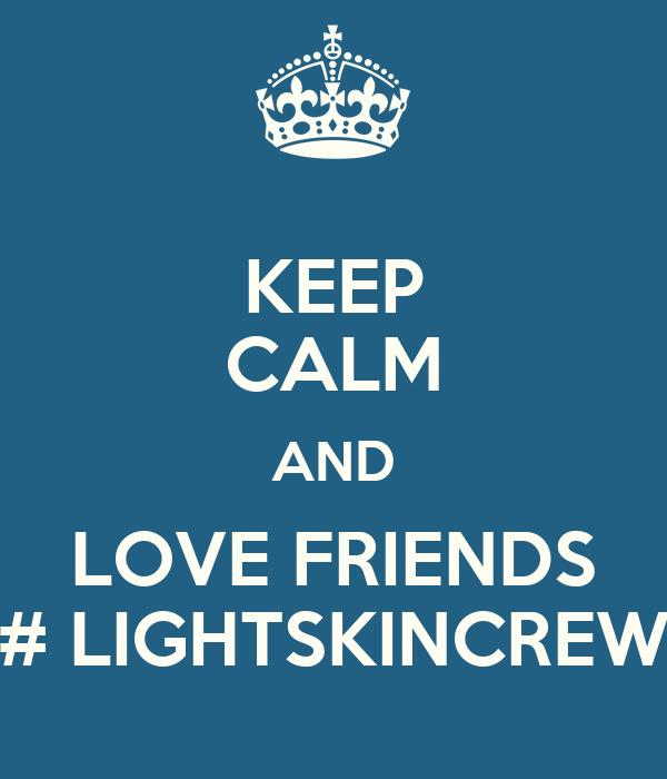 KEEP CALM AND LOVE FRIENDS # LIGHTSKINCREW