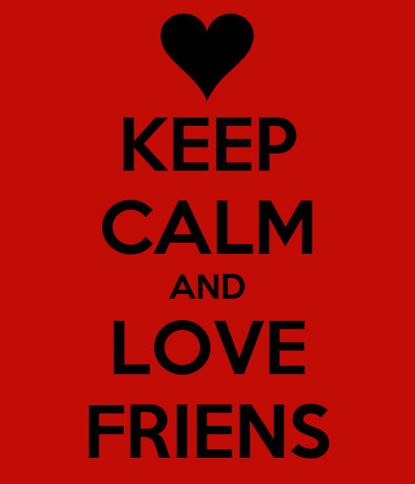 KEEP CALM AND LOVE FRIENS