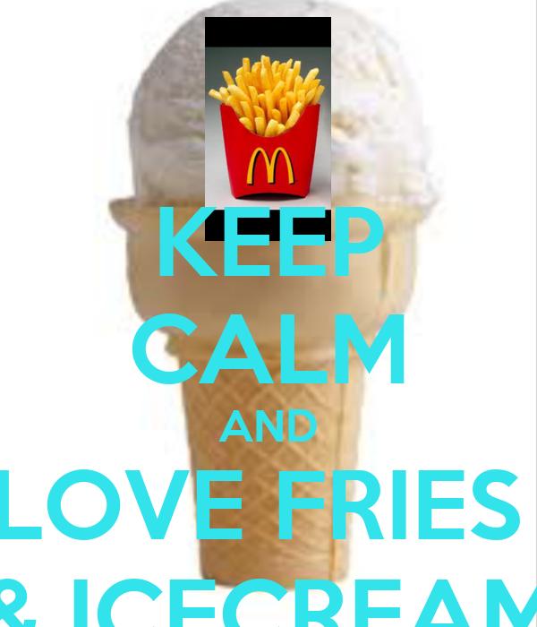 KEEP CALM AND LOVE FRIES  & ICECREAM
