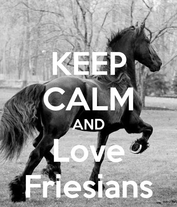 KEEP CALM AND Love Friesians