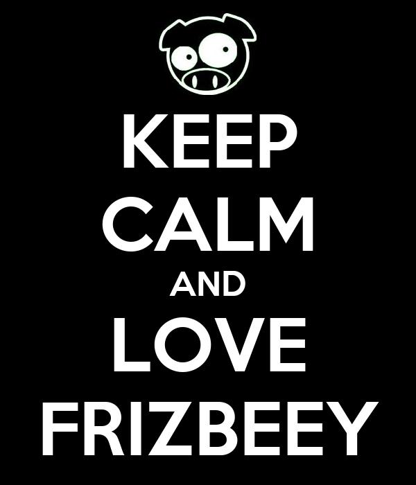 KEEP CALM AND LOVE FRIZBEEY