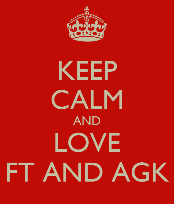 KEEP CALM AND LOVE FT AND AGK