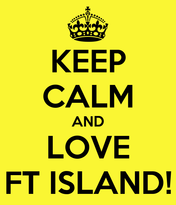 KEEP CALM AND LOVE FT ISLAND!