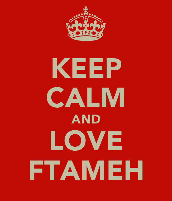 KEEP CALM AND LOVE FTAMEH