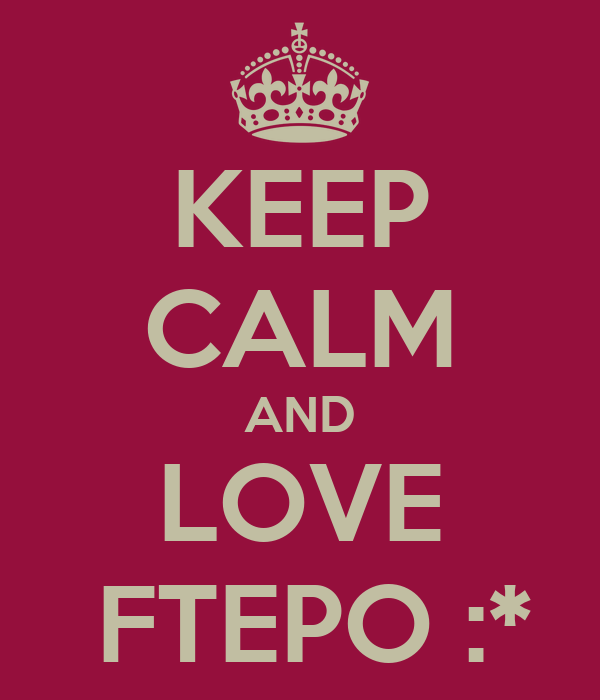 KEEP CALM AND LOVE  FTEPO :*