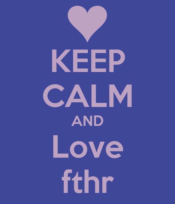 KEEP CALM AND Love fthr