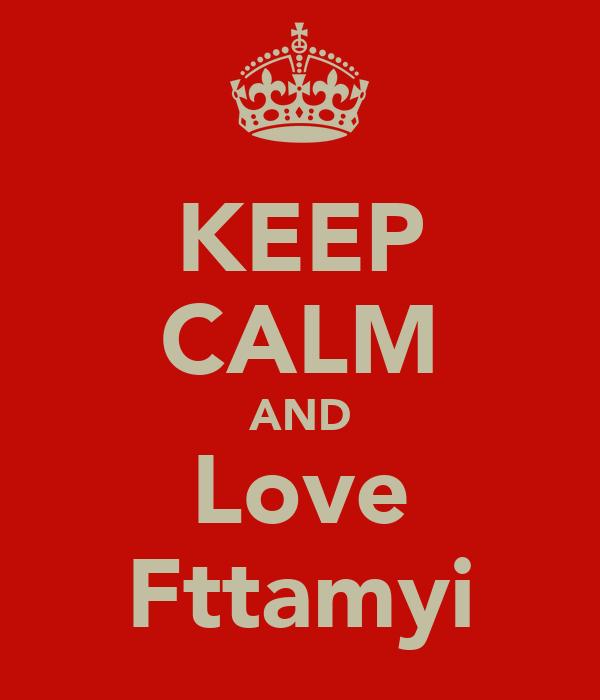 KEEP CALM AND Love Fttamyi