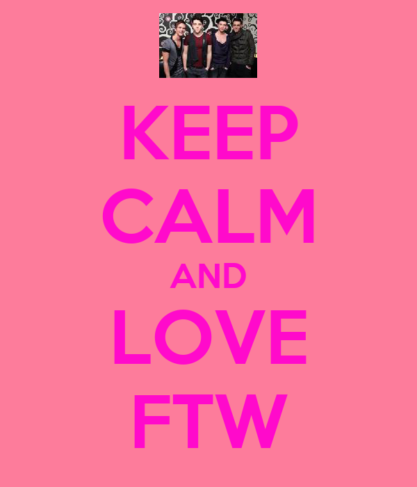 KEEP CALM AND LOVE FTW