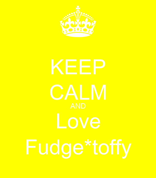 KEEP CALM AND Love Fudge*toffy