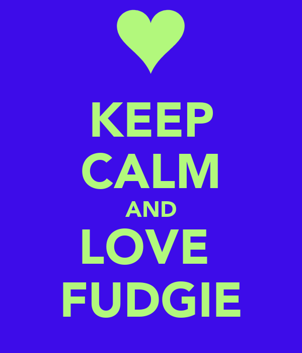 KEEP CALM AND LOVE  FUDGIE