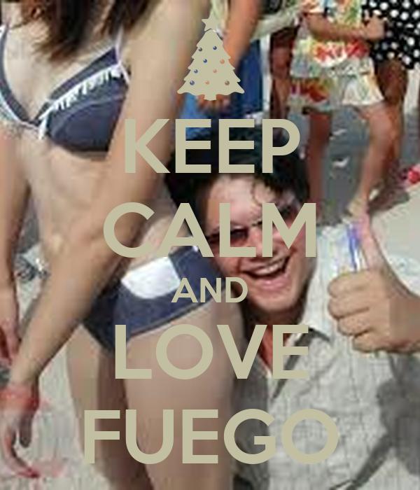 KEEP CALM AND LOVE FUEGO