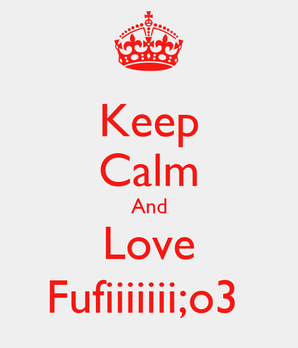 Keep Calm And Love Fufiiiiiii;o3