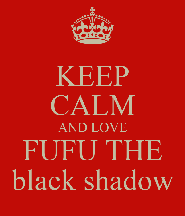 KEEP CALM AND LOVE FUFU THE black shadow