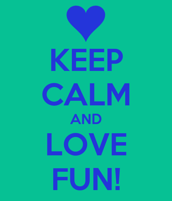 KEEP CALM AND LOVE FUN!
