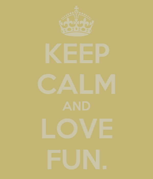 KEEP CALM AND LOVE FUN.