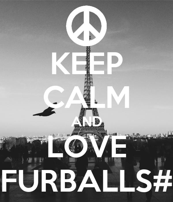 KEEP CALM AND LOVE FURBALLS#