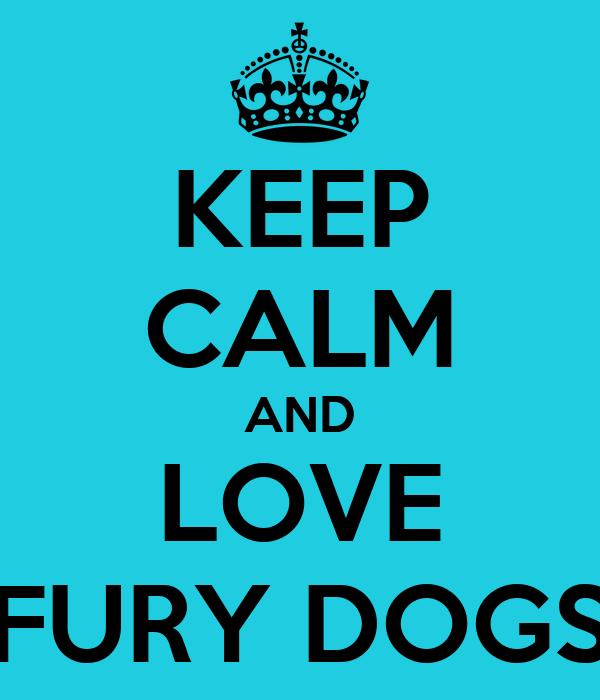 KEEP CALM AND LOVE FURY DOGS