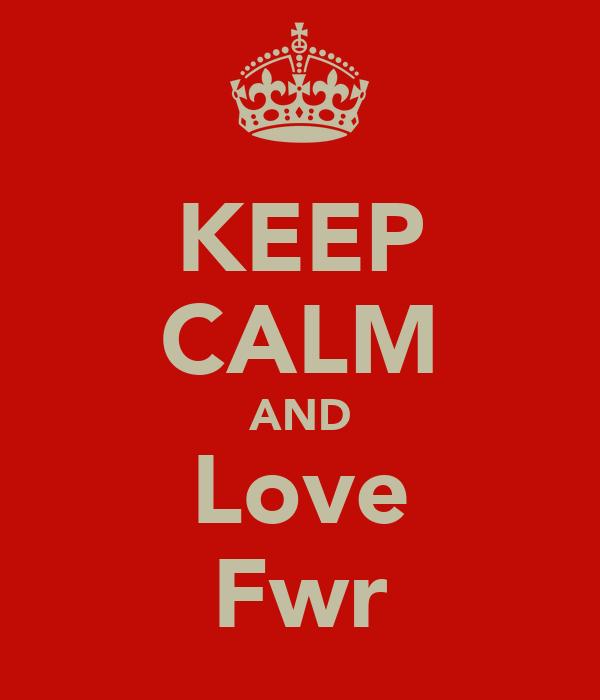 KEEP CALM AND Love Fwr