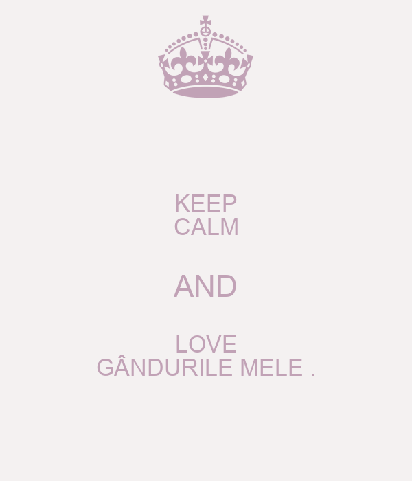 KEEP CALM AND LOVE GÂNDURILE MELE .
