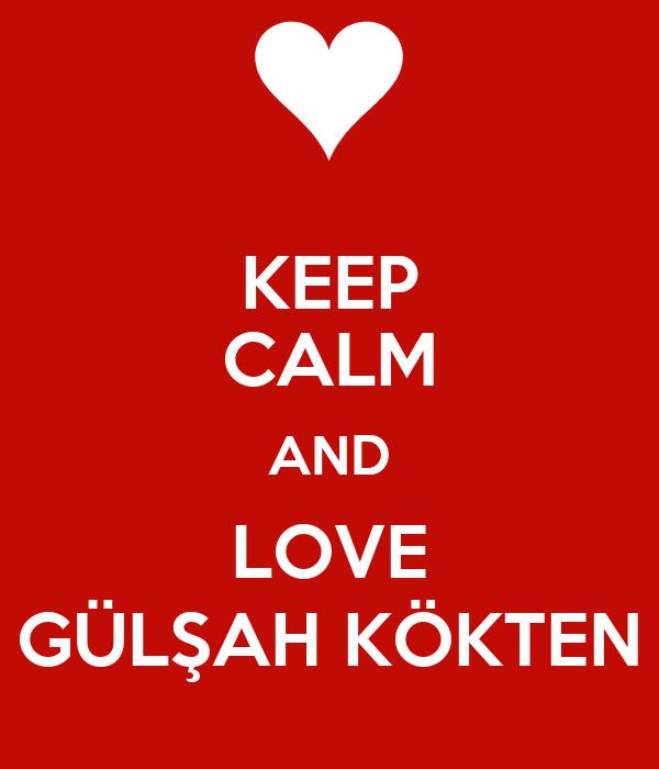 KEEP CALM AND LOVE GÜLŞAH KÖKTEN