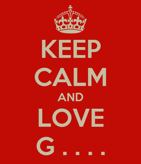 KEEP CALM AND LOVE G . . . .