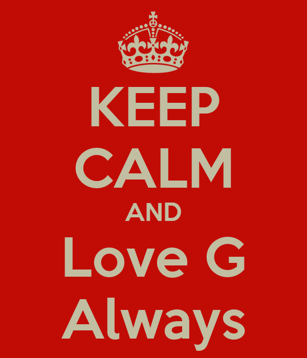 KEEP CALM AND Love G Always