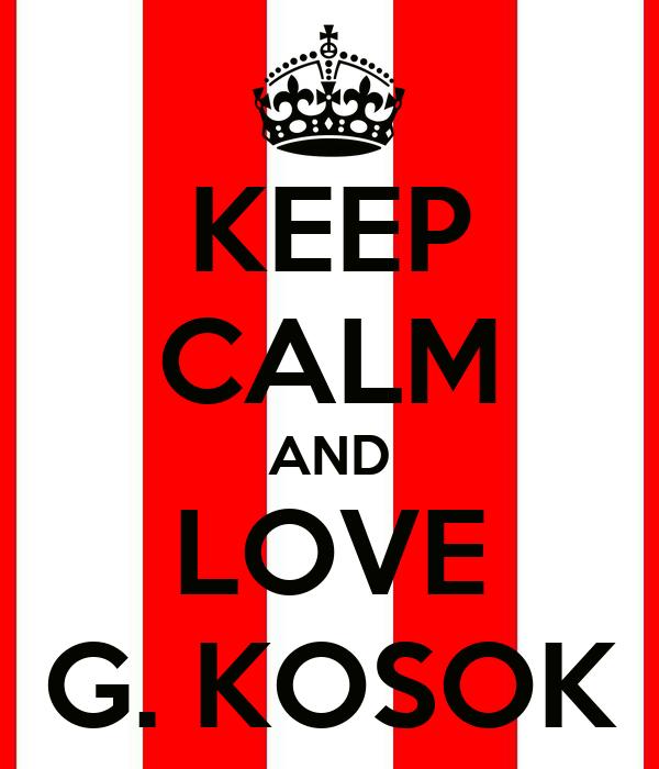 KEEP CALM AND LOVE G. KOSOK