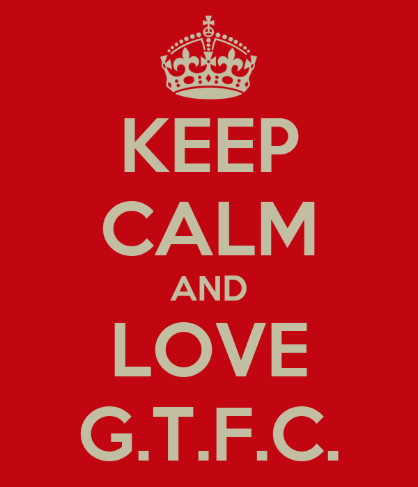 KEEP CALM AND LOVE G.T.F.C.