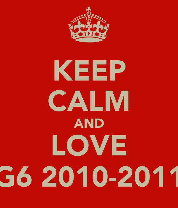 KEEP CALM AND LOVE G6 2010-2011