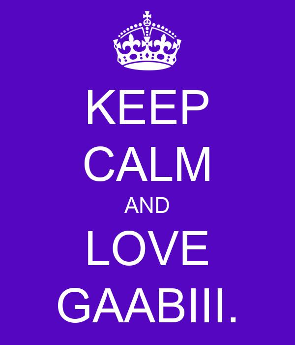 KEEP CALM AND LOVE GAABIII.