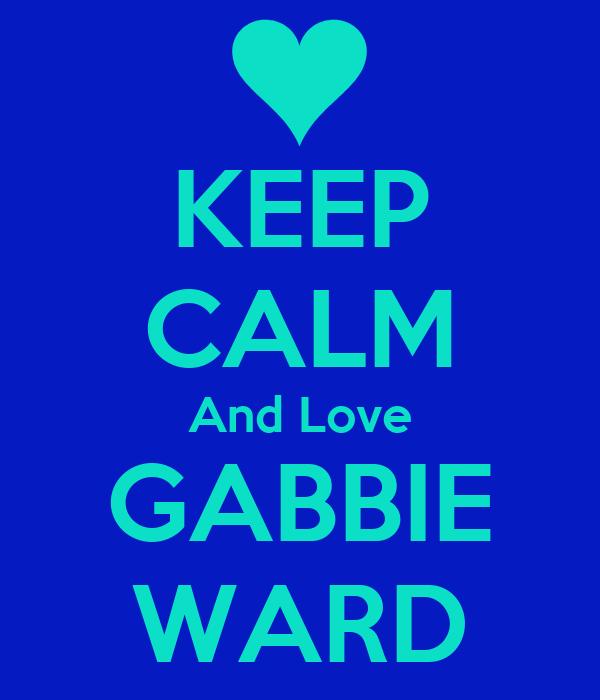 KEEP CALM And Love GABBIE WARD